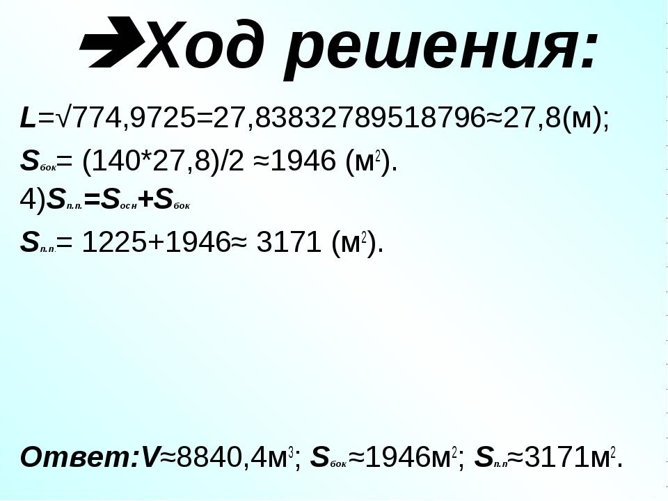 Ход решения: L=√774,9725=27,83832789518796≈27,8(м); Sбок= (140*27,8)/2 ≈1946...