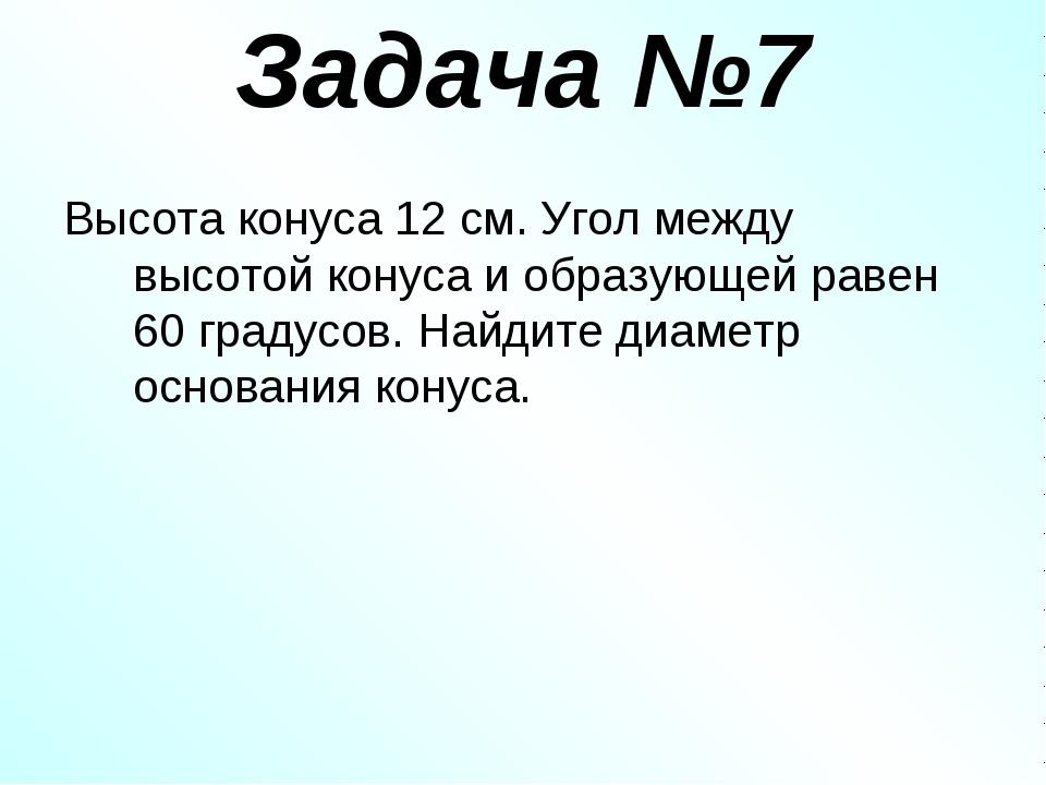 Задача №7 Высота конуса 12 см. Угол между высотой конуса и образующей равен 6...