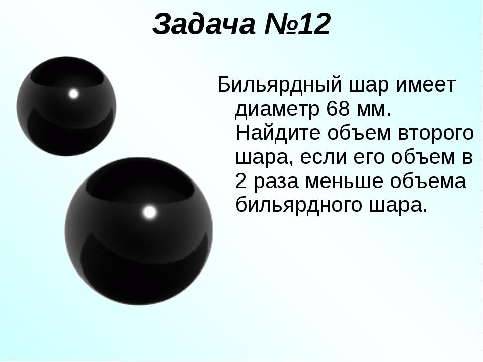 Задача №12 Бильярдный шар имеет диаметр 68 мм. Найдите объем второго шара, ес...