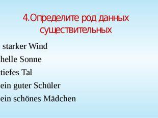 4.Определите род данных существительных starker Wind helle Sonne tiefes Tal e