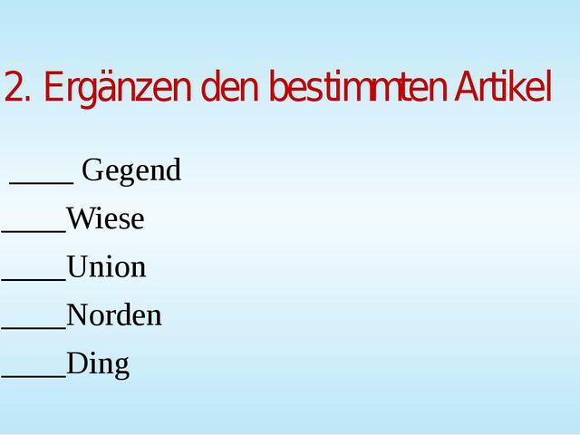 2. Ergänzen den bestimmten Artikel ____ Gegend ____Wiese ____Union ____Norden...