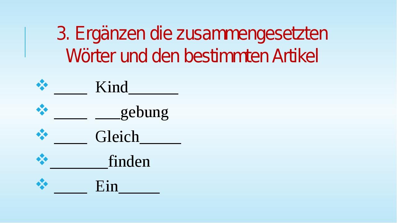 3. Ergänzen die zusammengesetzten Wörter und den bestimmten Artikel ____ Kind...