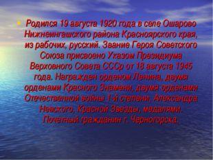 Родился 19 августа 1920 года в селе Ошарово Нижнеингашского района Красноярск