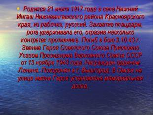 Родился 21 июля 1917 года в селе Нижний Ингаш Нижнеингашского района Краснояр