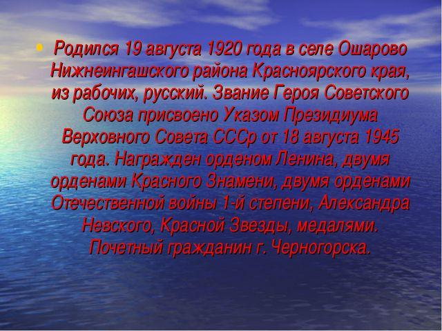 Родился 19 августа 1920 года в селе Ошарово Нижнеингашского района Красноярск...