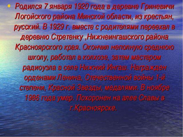 Родился 7 января 1920 года в деревне Гриневичи Логойского района Минской обла...