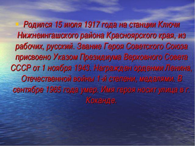 Родился 15 июля 1917 года на станции Ключи Нижнеингашского района Красноярско...