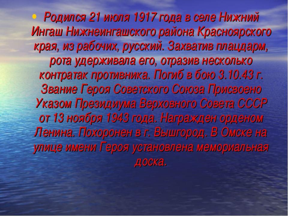 Родился 21 июля 1917 года в селе Нижний Ингаш Нижнеингашского района Краснояр...