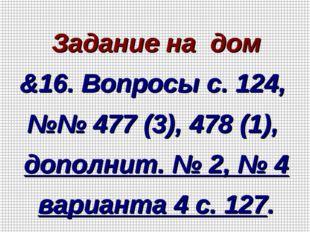 Задание на дом &16. Вопросы с. 124, №№ 477 (3), 478 (1), дополнит. № 2, № 4