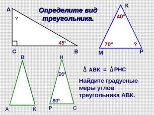 А В С 45° ? Определите вид треугольника. М К Р 70° 40° ? АВК = РНС Найдите гр