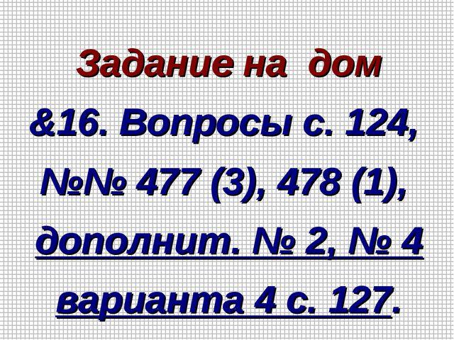 Задание на дом &16. Вопросы с. 124, №№ 477 (3), 478 (1), дополнит. № 2, № 4...