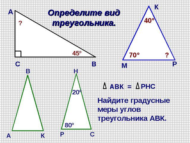 А В С 45° ? Определите вид треугольника. М К Р 70° 40° ? АВК = РНС Найдите гр...
