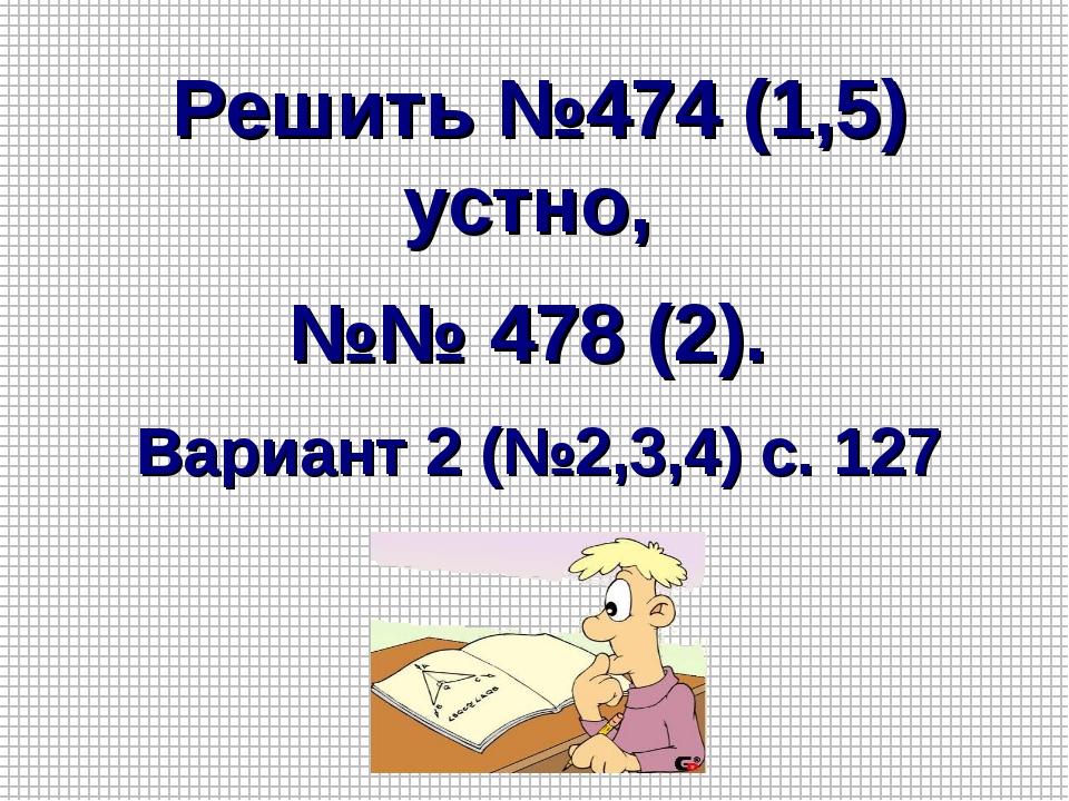 Решить №474 (1,5) устно, №№ 478 (2). Вариант 2 (№2,3,4) с. 127