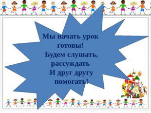 Мы начать урок готовы! Будем слушать, рассуждать И друг другу помогать!
