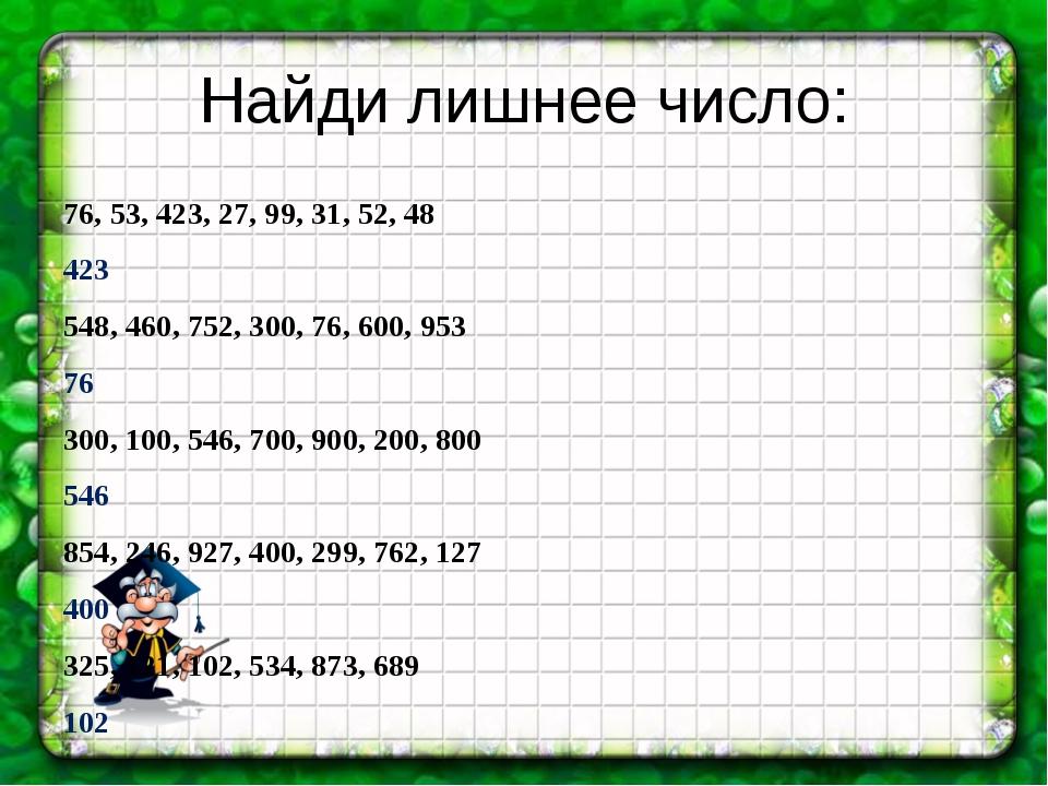 Найди лишнее число: 76, 53, 423, 27, 99, 31, 52, 48 423 548, 460, 752, 300, 7...