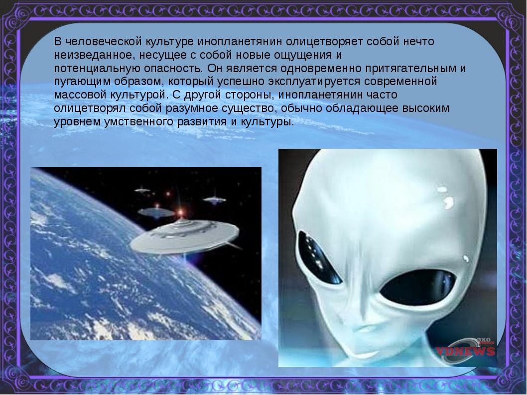 В человеческой культуре инопланетянин олицетворяет собой нечто неизведанное,...