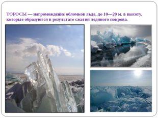 ТОРОСЫ— нагромождение обломков льда, до 10—20 м. в высоту, которые образуютс