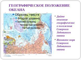 ГЕОГРАФИЧЕСКОЕ ПОЛОЖЕНИЕ ОКЕАНА Дайте описание географического положения Севе