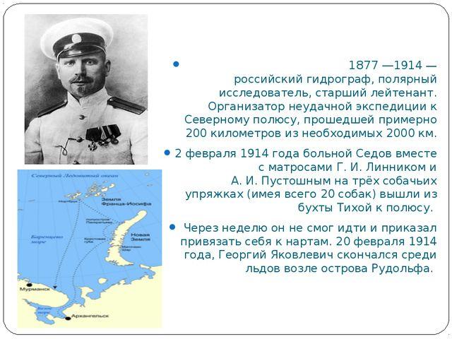 Гео́ргий Я́ковлевич Седо́в 1877—1914— российский гидрограф, полярный иссле...