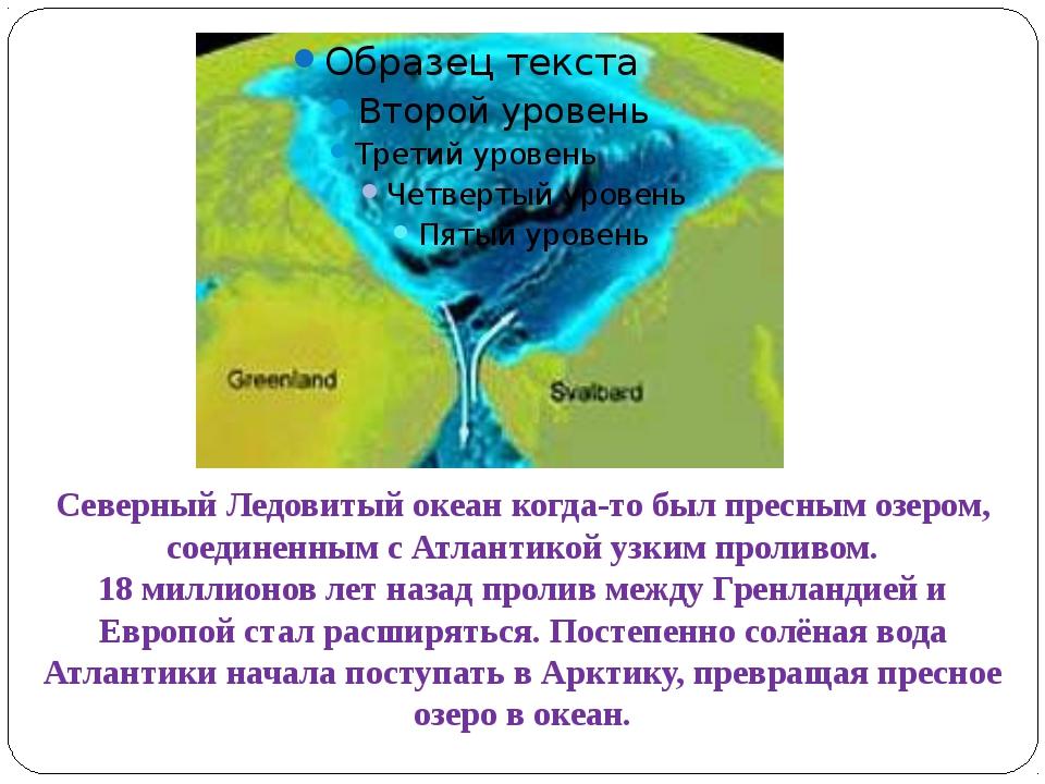 Северный Ледовитый океан когда-то был пресным озером, соединенным с Атлантико...