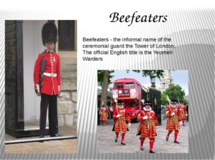 Beefeaters Beefeaters - the informal name of the ceremonial guard the Tower o