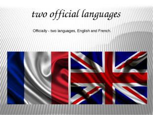 two official languages Officially - two languages, English and French.