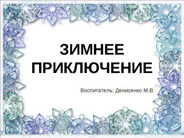 ЗИМНЕЕ ПРИКЛЮЧЕНИЕ Воспитатель: Денисенко М.В.