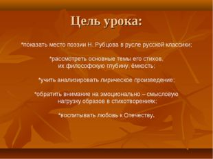 Цель урока: *показать место поэзии Н. Рубцова в русле русской классики; *расс