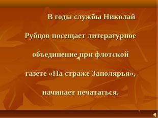 В годы службы Николай Рубцов посещает литературное объединение при флотской