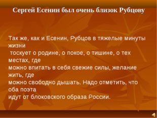 Сергей Есенин был очень близок Рубцову Так же, как и Есенин, Рубцов в тяжелы