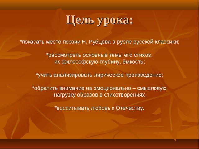 Цель урока: *показать место поэзии Н. Рубцова в русле русской классики; *расс...