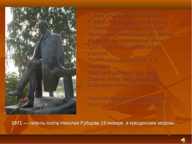 1971 — гибель поэта Николая Рубцова 19 января, в крещенские морозы... Я умру...
