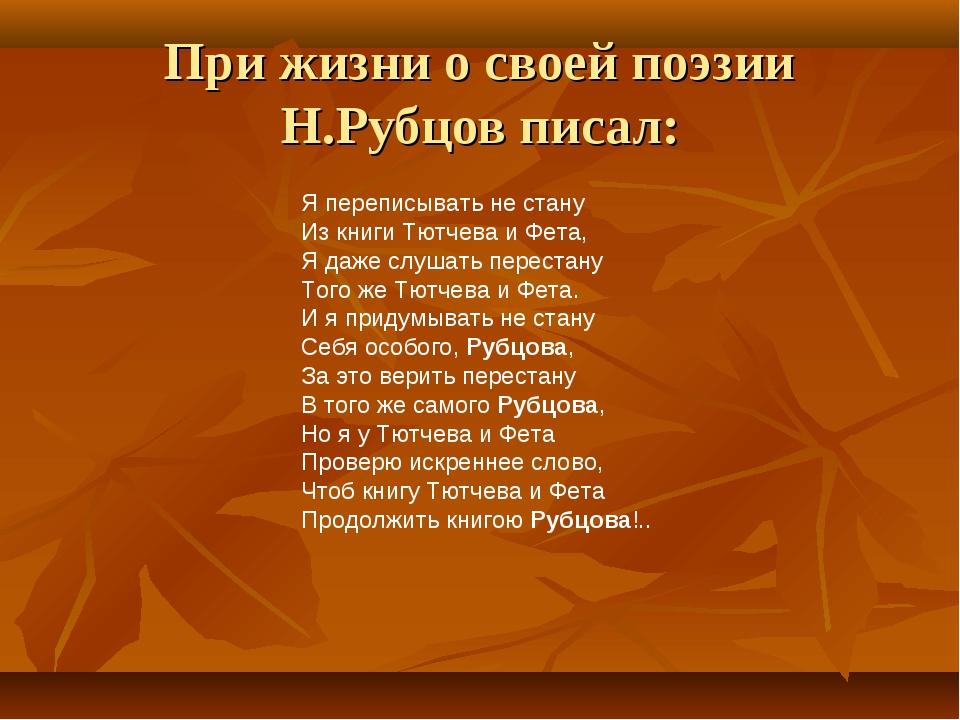 При жизни о своей поэзии Н.Рубцов писал: Я переписывать не стану Из книги Тют...