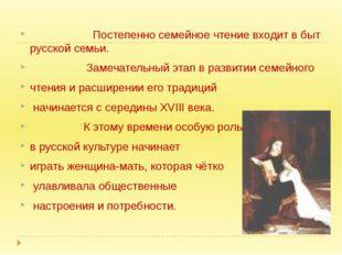 Постепенно семейное чтение входит в быт русской семьи. Замечательный этап в