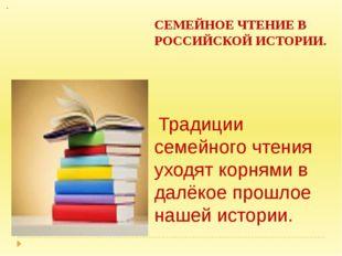 СЕМЕЙНОЕ ЧТЕНИЕ В РОССИЙСКОЙ ИСТОРИИ.  Традиции семейного чтения уходят кор