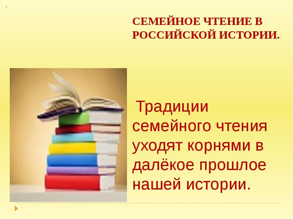 СЕМЕЙНОЕ ЧТЕНИЕ В РОССИЙСКОЙ ИСТОРИИ.  Традиции семейного чтения уходят кор...