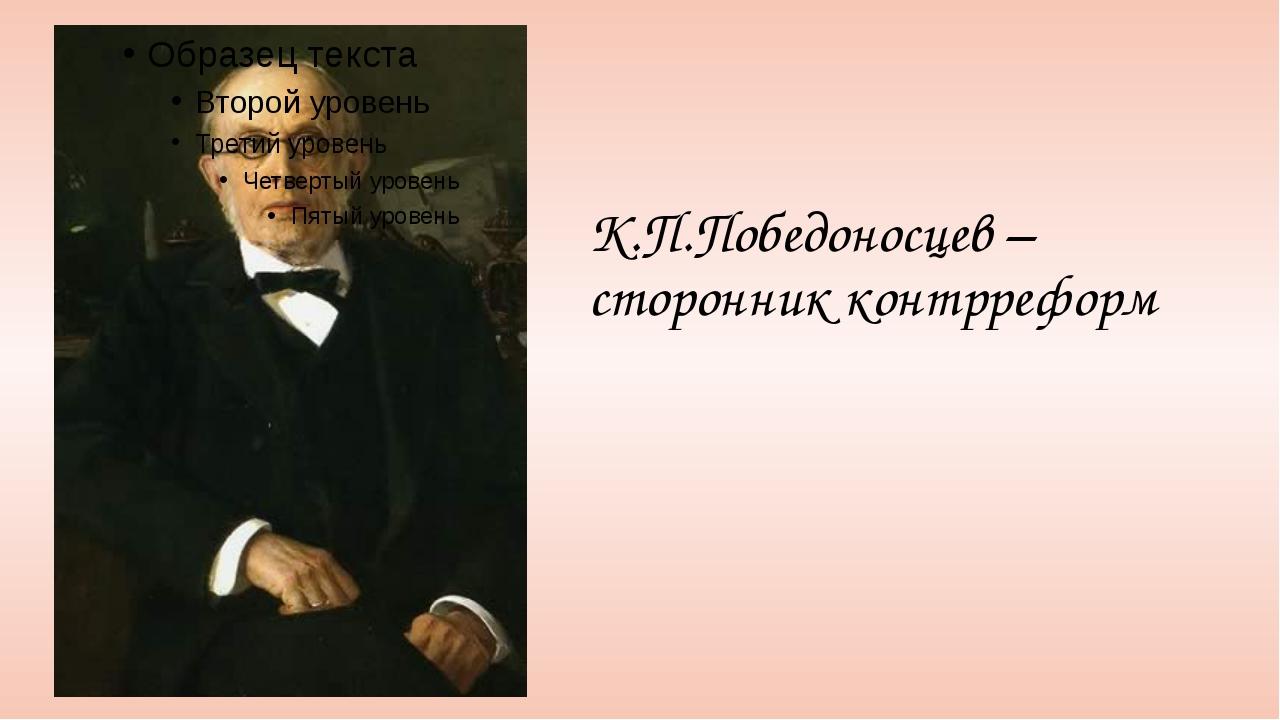 К.П.Победоносцев – сторонник контрреформ