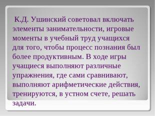 К.Д. Ушинский советовал включать элементы занимательности, игровые моменты в