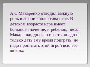 А.С.Макаренко отводил важную роль в жизни коллектива игре. В детском возрасте