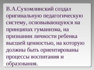 В.А.Сухомлинский создал оригинальную педагогическую систему, основывающуюся н