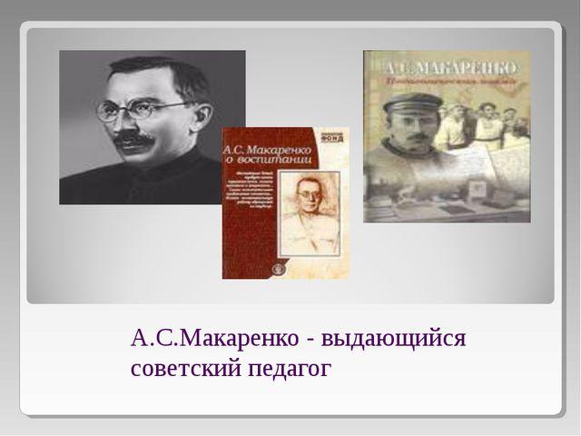 А.С.Макаренко - выдающийся советский педагог