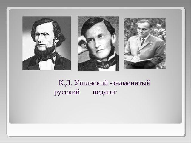 К.Д. Ушинский -знаменитый русский педагог