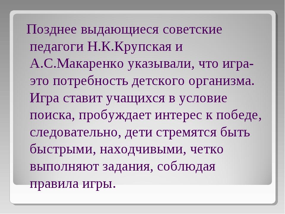 Позднее выдающиеся советские педагоги Н.К.Крупская и А.С.Макаренко указывали...