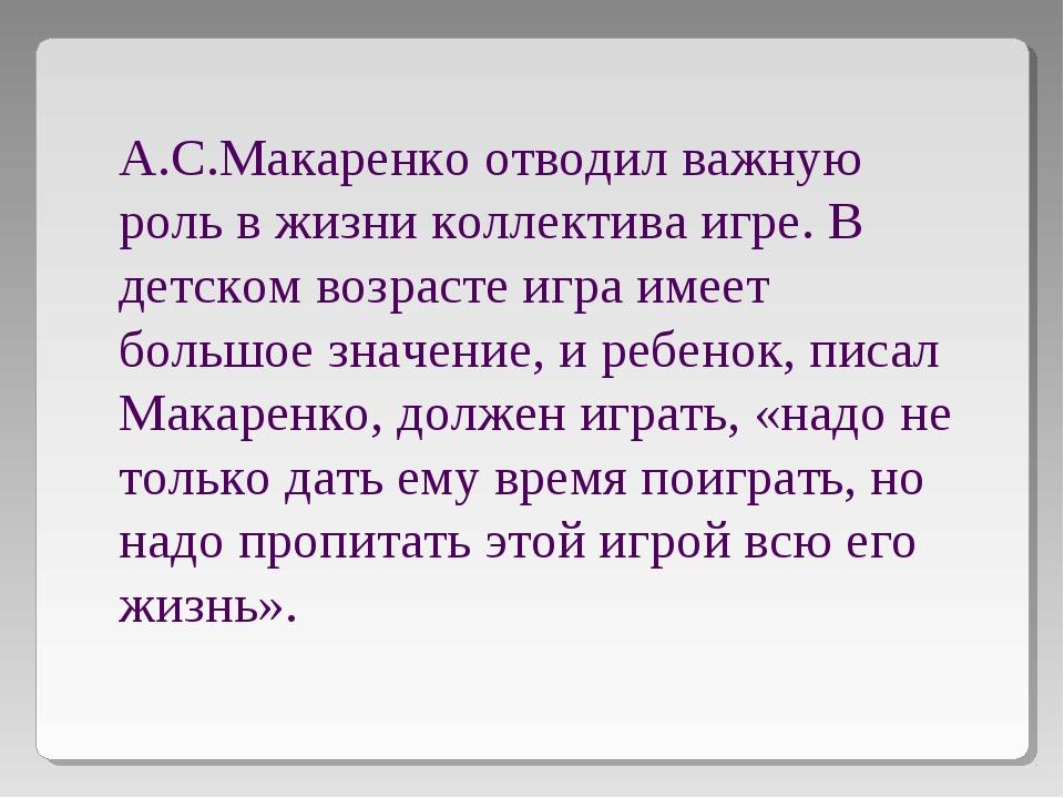 А.С.Макаренко отводил важную роль в жизни коллектива игре. В детском возрасте...