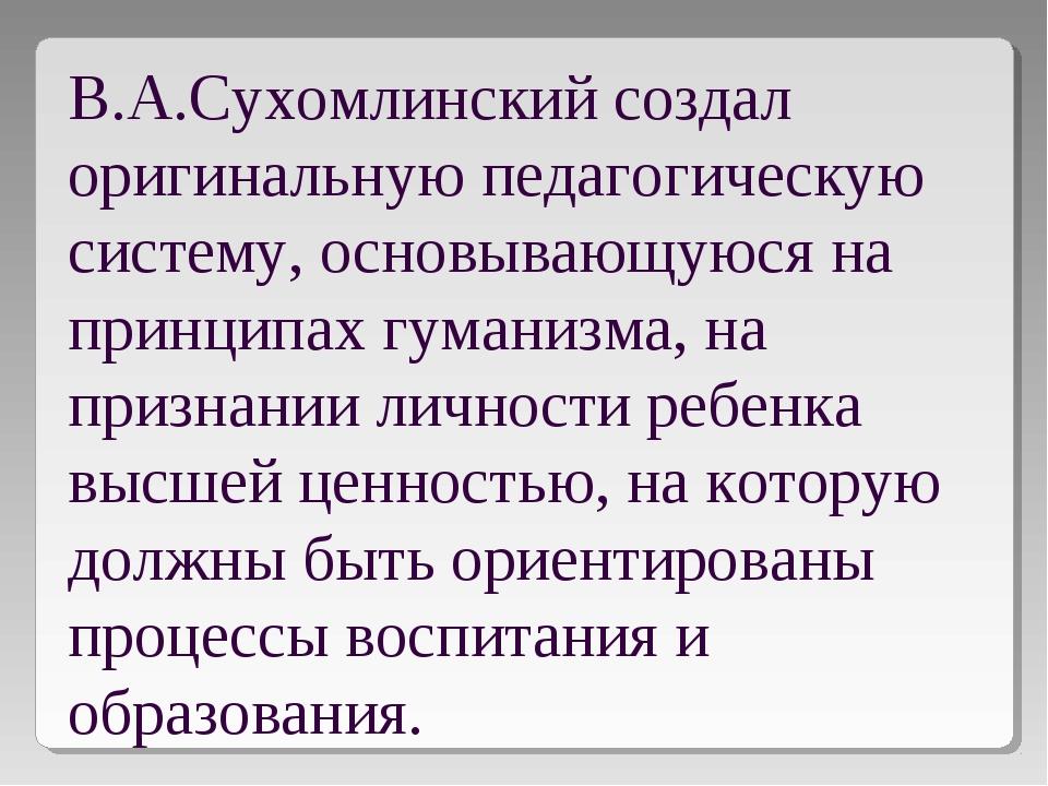 В.А.Сухомлинский создал оригинальную педагогическую систему, основывающуюся н...
