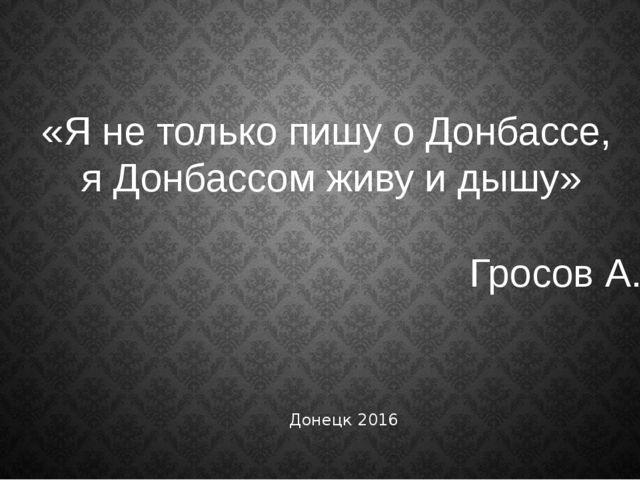 «Я не только пишу о Донбассе, я Донбассом живу и дышу» Гросов А. Донецк 2016