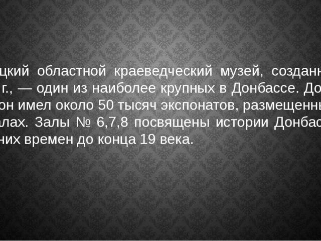 Донецкий областной краеведческий музей, созданный в 1924 г., — один из наибол...