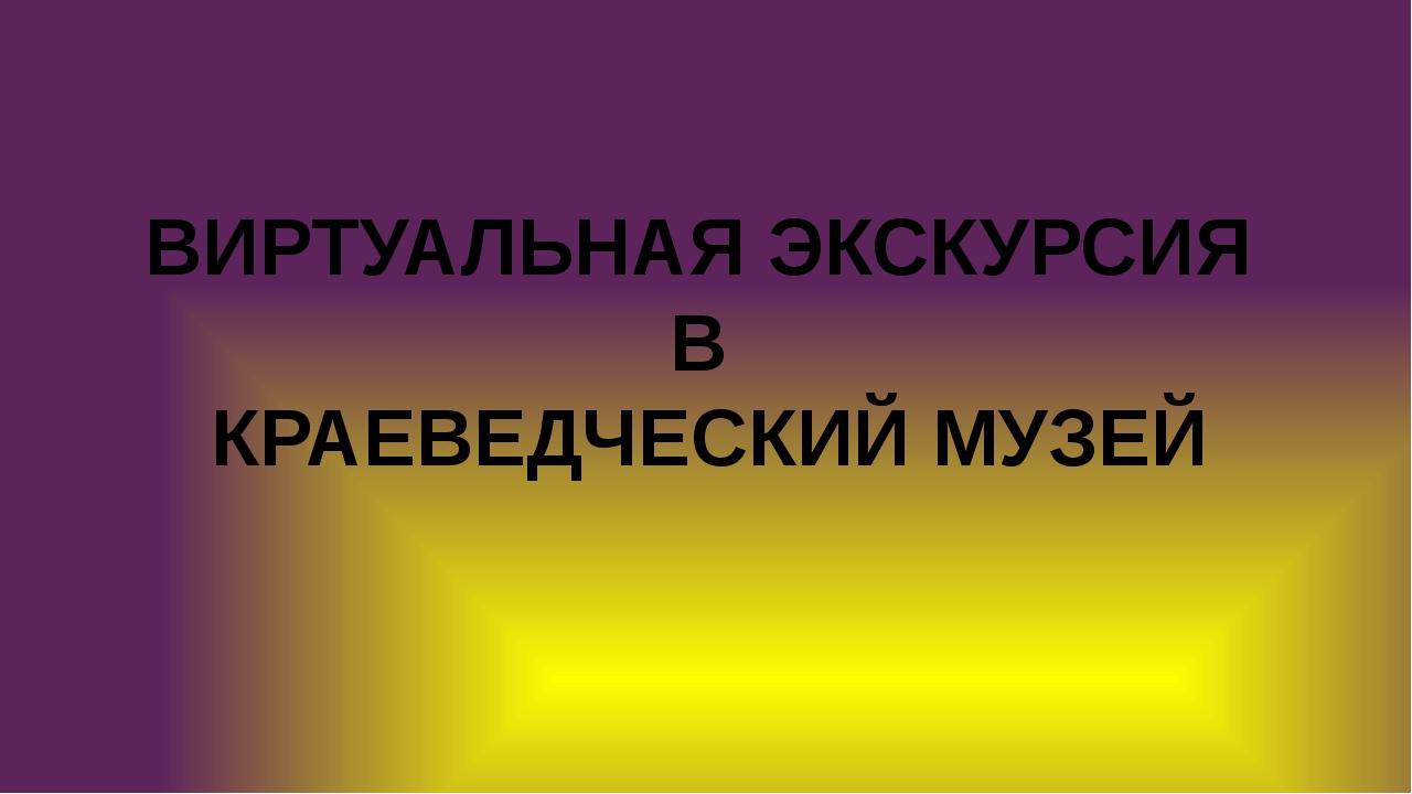 ВИРТУАЛЬНАЯ ЭКСКУРСИЯ В КРАЕВЕДЧЕСКИЙ МУЗЕЙ