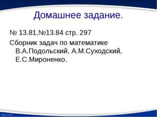 Домашнее задание. № 13.81,№13.84 стр. 297 Сборник задач по математике В.А.Под