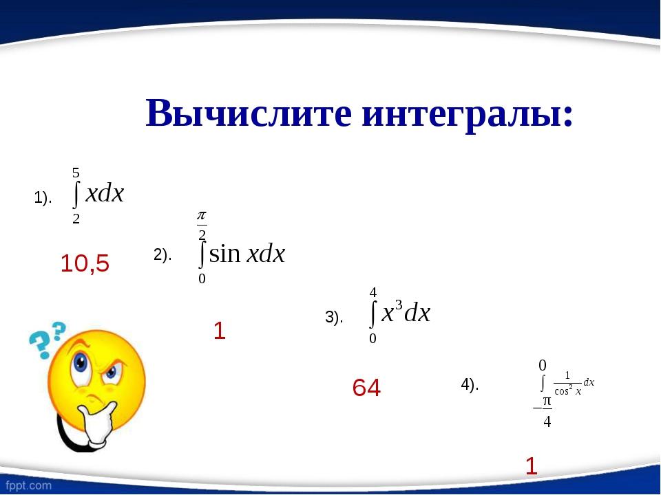 Вычислите интегралы: 1). 2). 3). 4). 10,5 1 64 1